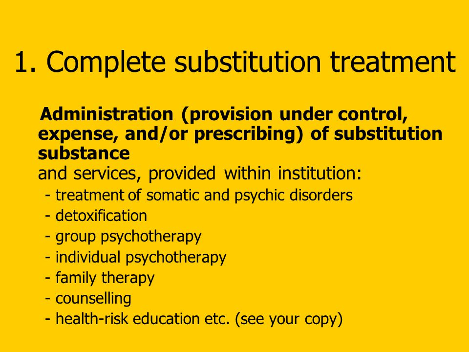 1. Complete substitution treatment Administration (provision under control, expense, and/or prescribing) of substitution substance and services, provi