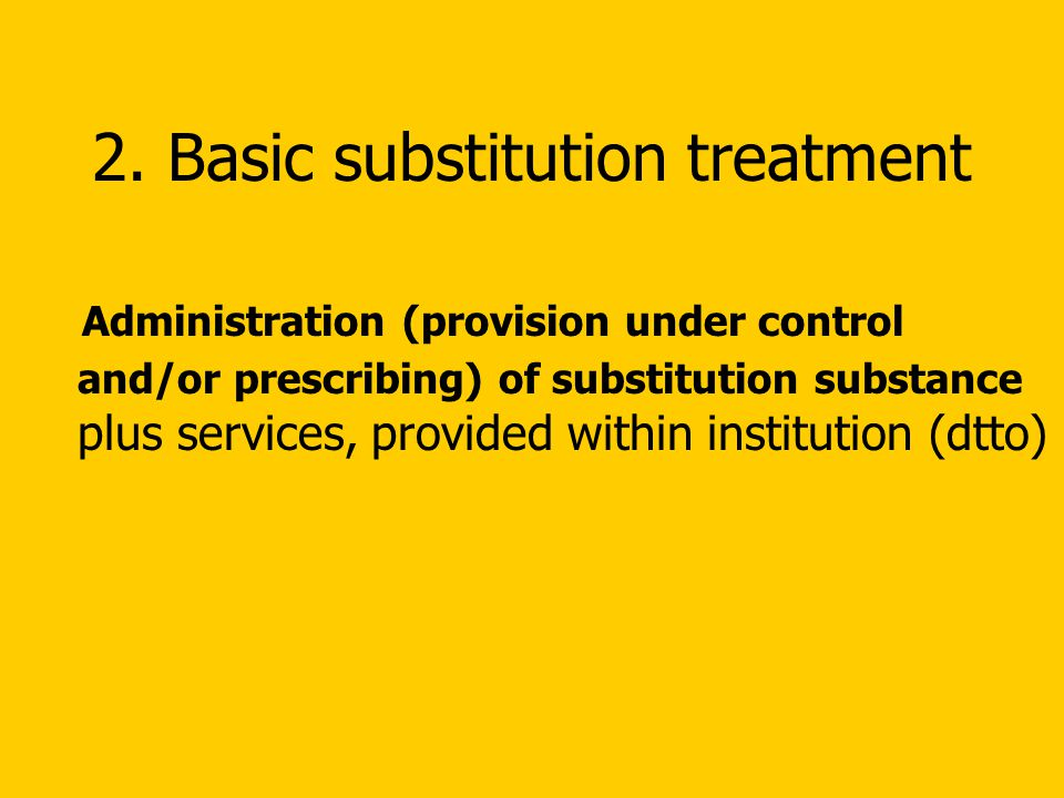 2. Basic substitution treatment Administration (provision under control and/or prescribing) of substitution substance plus services, provided within i