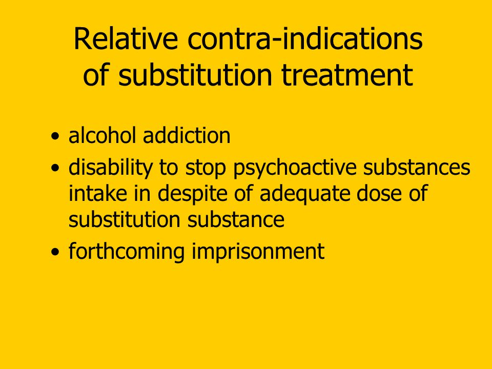 Relative contra-indications of substitution treatment alcohol addiction disability to stop psychoactive substances intake in despite of adequate dose of substitution substance forthcoming imprisonment
