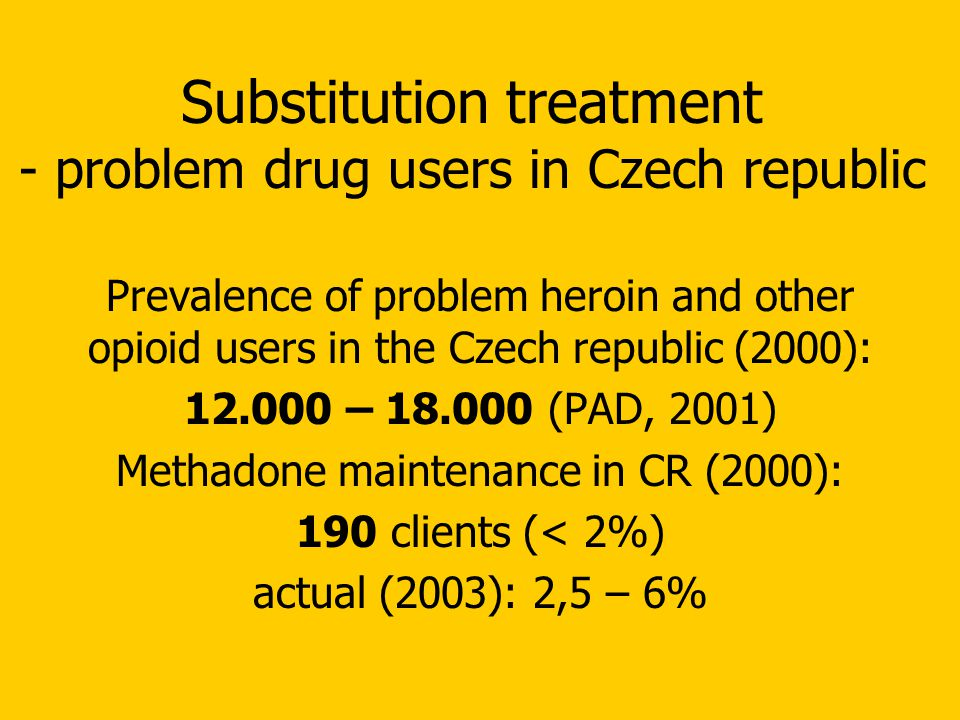 Substitution treatment - problem drug users in Czech republic Prevalence of problem heroin and other opioid users in the Czech republic (2000): 12.000 – 18.000 (PAD, 2001) Methadone maintenance in CR (2000): 190 clients (< 2%) actual (2003): 2,5 – 6%