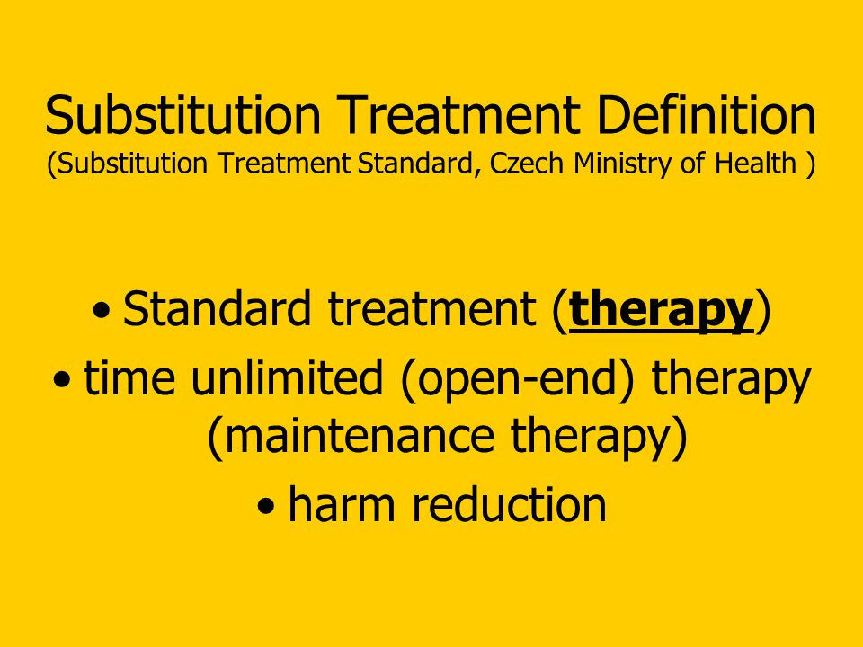 Substitution Treatment Definition (Substitution Treatment Standard, Czech Ministry of Health ) Standard treatment (therapy) time unlimited (open-end) therapy (maintenance therapy) harm reduction