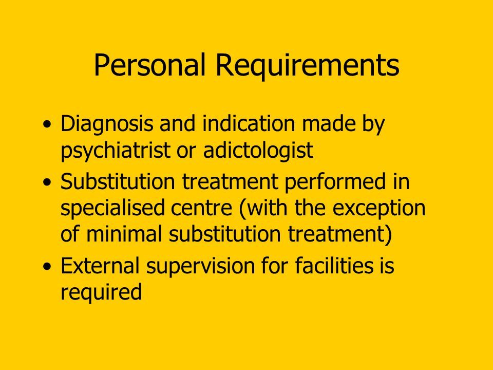 Personal Requirements Diagnosis and indication made by psychiatrist or adictologist Substitution treatment performed in specialised centre (with the exception of minimal substitution treatment) External supervision for facilities is required
