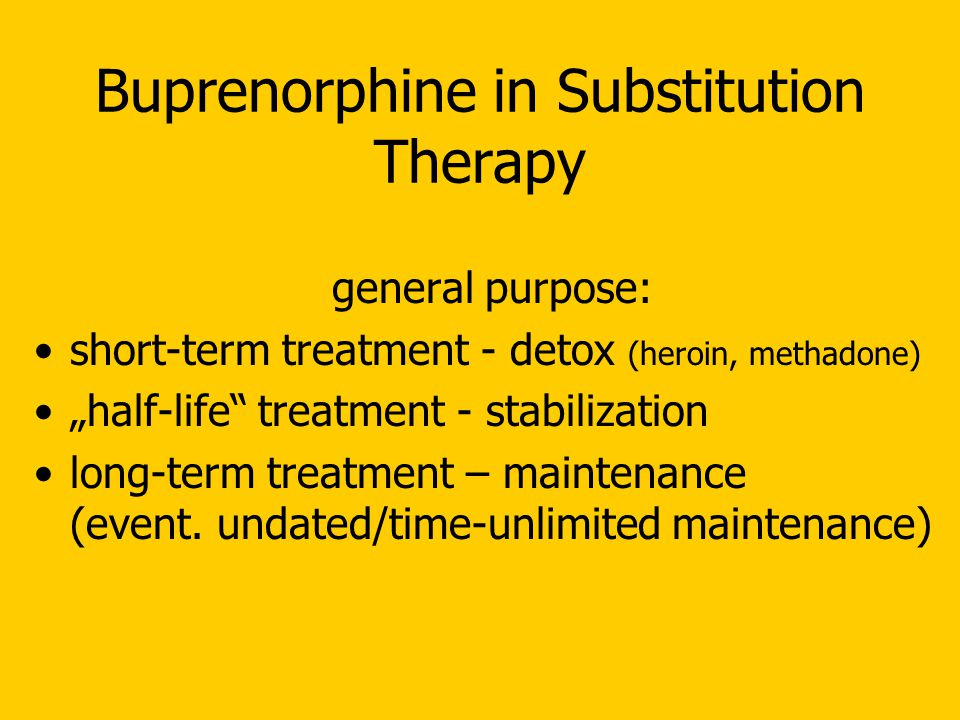 """Buprenorphine in Substitution Therapy general purpose: short-term treatment - detox (heroin, methadone) """"half-life treatment - stabilization long-term treatment – maintenance (event."""