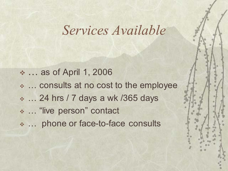 Services Available  … as of April 1, 2006  … consults at no cost to the employee  … 24 hrs / 7 days a wk /365 days  … live person contact  … phone or face-to-face consults