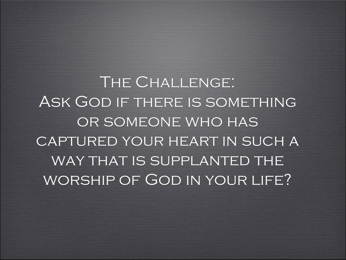 The Challenge: Ask God if there is something or someone who has captured your heart in such a way that is supplanted the worship of God in your life?