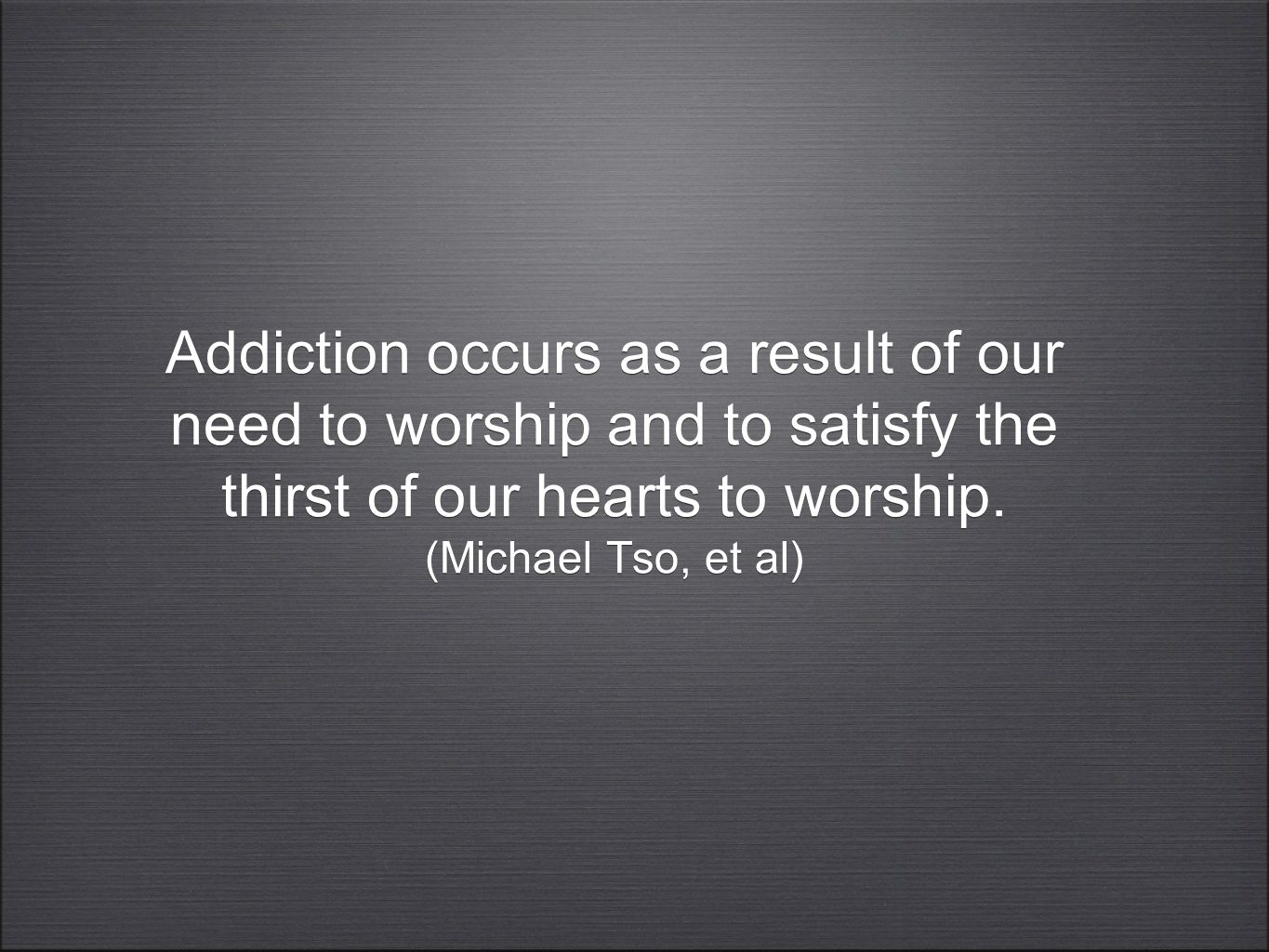 Addiction occurs as a result of our need to worship and to satisfy the thirst of our hearts to worship. (Michael Tso, et al)