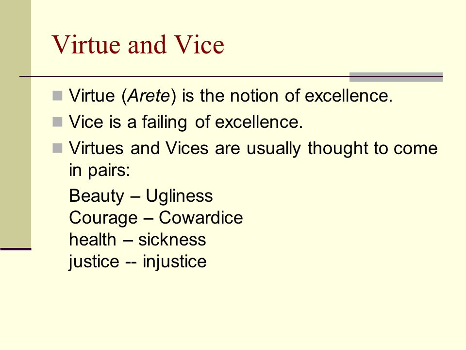 Virtue and Vice Virtue (Arete) is the notion of excellence. Vice is a failing of excellence. Virtues and Vices are usually thought to come in pairs: B