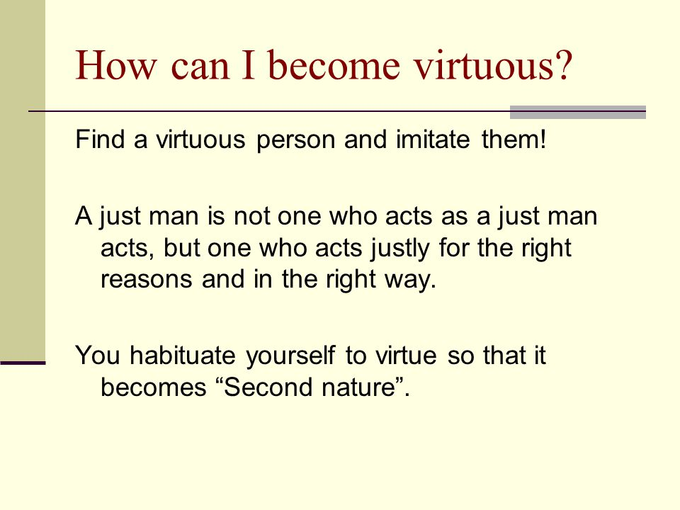 How can I become virtuous? Find a virtuous person and imitate them! A just man is not one who acts as a just man acts, but one who acts justly for the