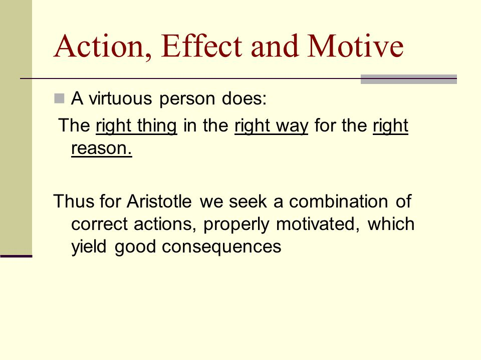 Action, Effect and Motive A virtuous person does: The right thing in the right way for the right reason. Thus for Aristotle we seek a combination of c