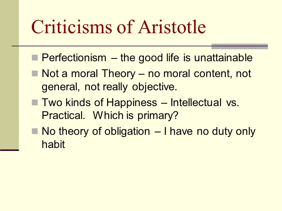 Criticisms of Aristotle Perfectionism – the good life is unattainable Not a moral Theory – no moral content, not general, not really objective. Two ki