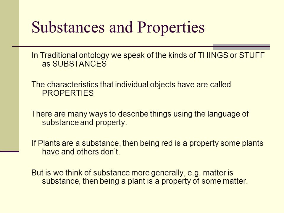 Substances and Properties In Traditional ontology we speak of the kinds of THINGS or STUFF as SUBSTANCES The characteristics that individual objects h