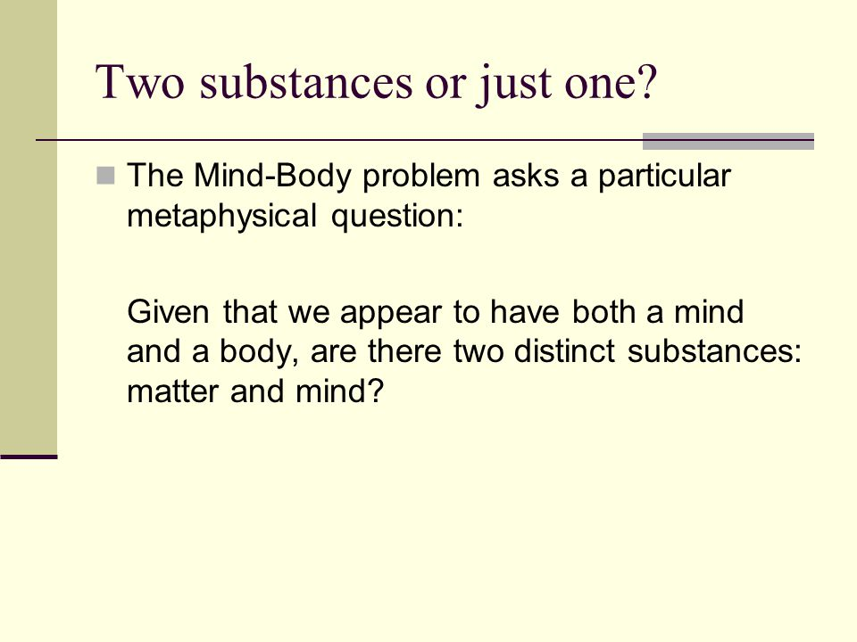 Two substances or just one? The Mind-Body problem asks a particular metaphysical question: Given that we appear to have both a mind and a body, are th