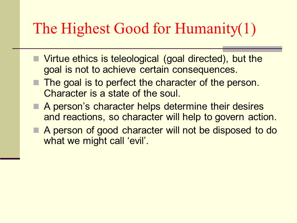 The Highest Good for Humanity(1) Virtue ethics is teleological (goal directed), but the goal is not to achieve certain consequences. The goal is to pe