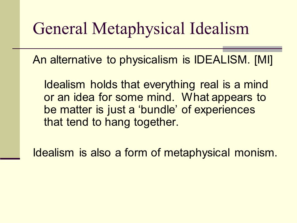 General Metaphysical Idealism An alternative to physicalism is IDEALISM. [MI] Idealism holds that everything real is a mind or an idea for some mind.
