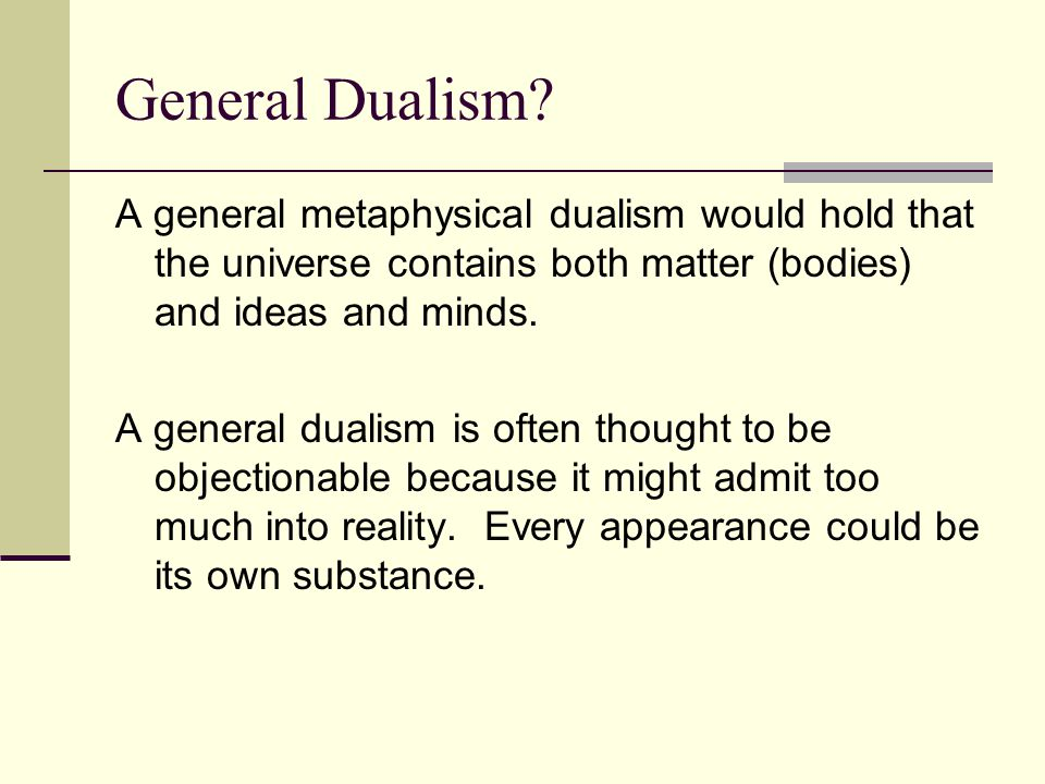 General Dualism? A general metaphysical dualism would hold that the universe contains both matter (bodies) and ideas and minds. A general dualism is o
