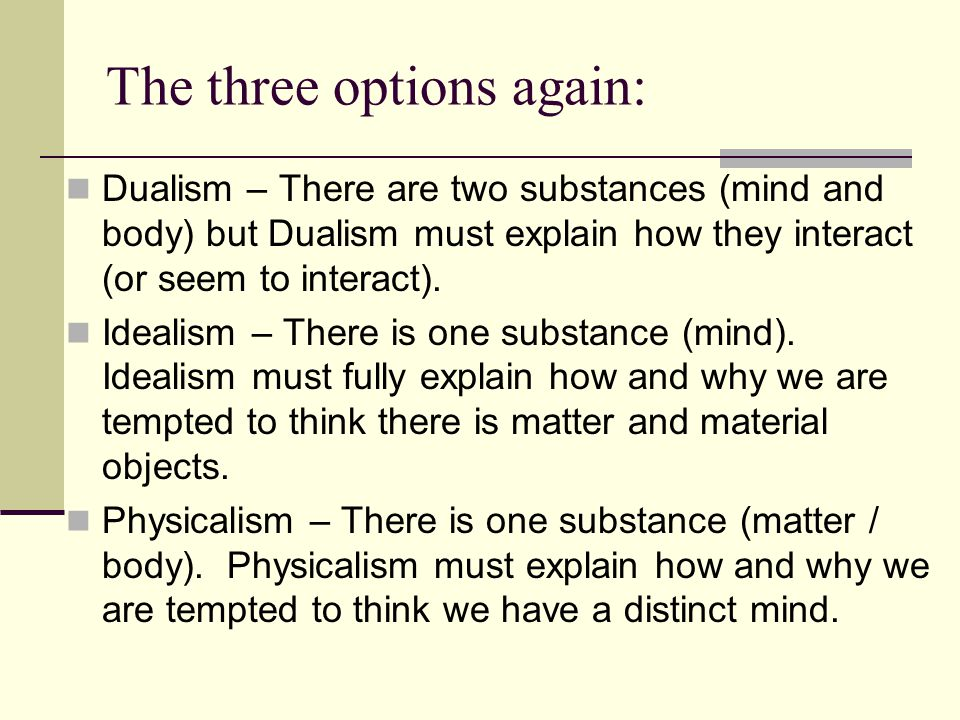 The three options again: Dualism – There are two substances (mind and body) but Dualism must explain how they interact (or seem to interact). Idealism