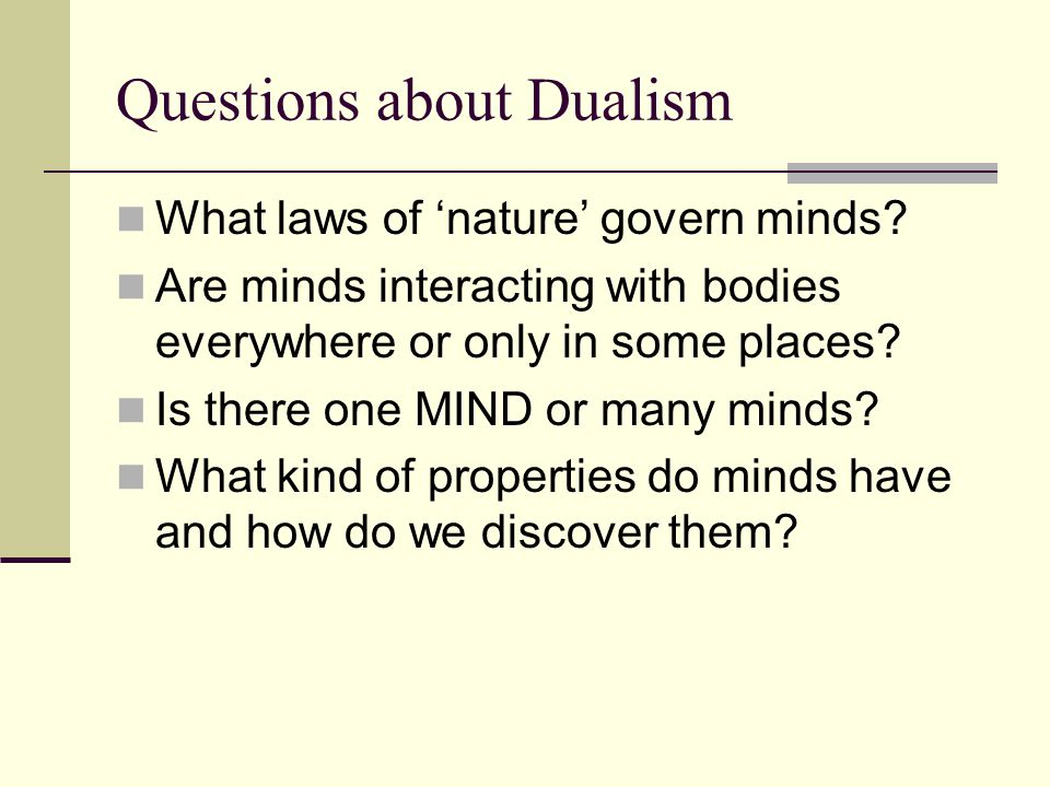 Questions about Dualism What laws of 'nature' govern minds? Are minds interacting with bodies everywhere or only in some places? Is there one MIND or