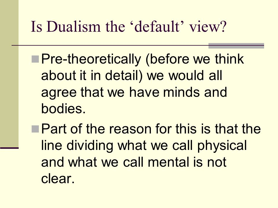 Is Dualism the 'default' view? Pre-theoretically (before we think about it in detail) we would all agree that we have minds and bodies. Part of the re