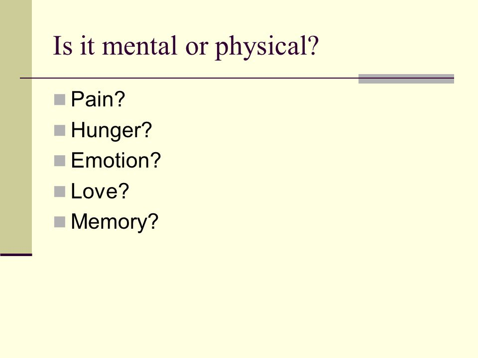 Is it mental or physical? Pain? Hunger? Emotion? Love? Memory?