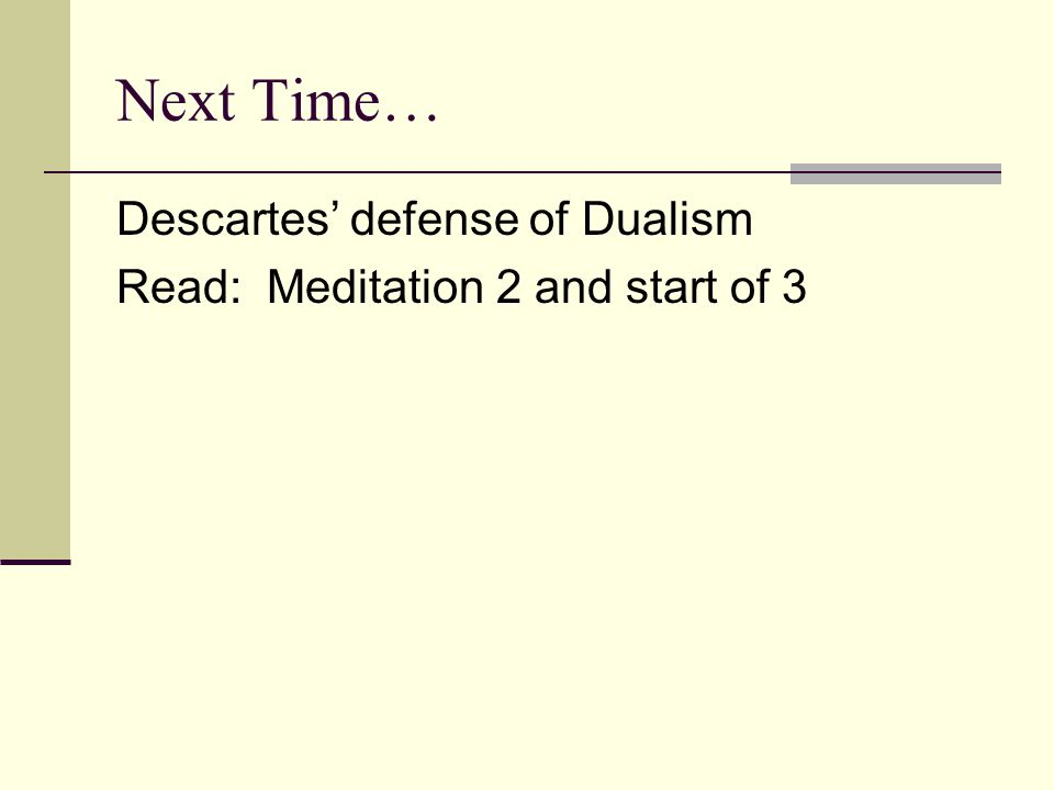 Next Time… Descartes' defense of Dualism Read: Meditation 2 and start of 3