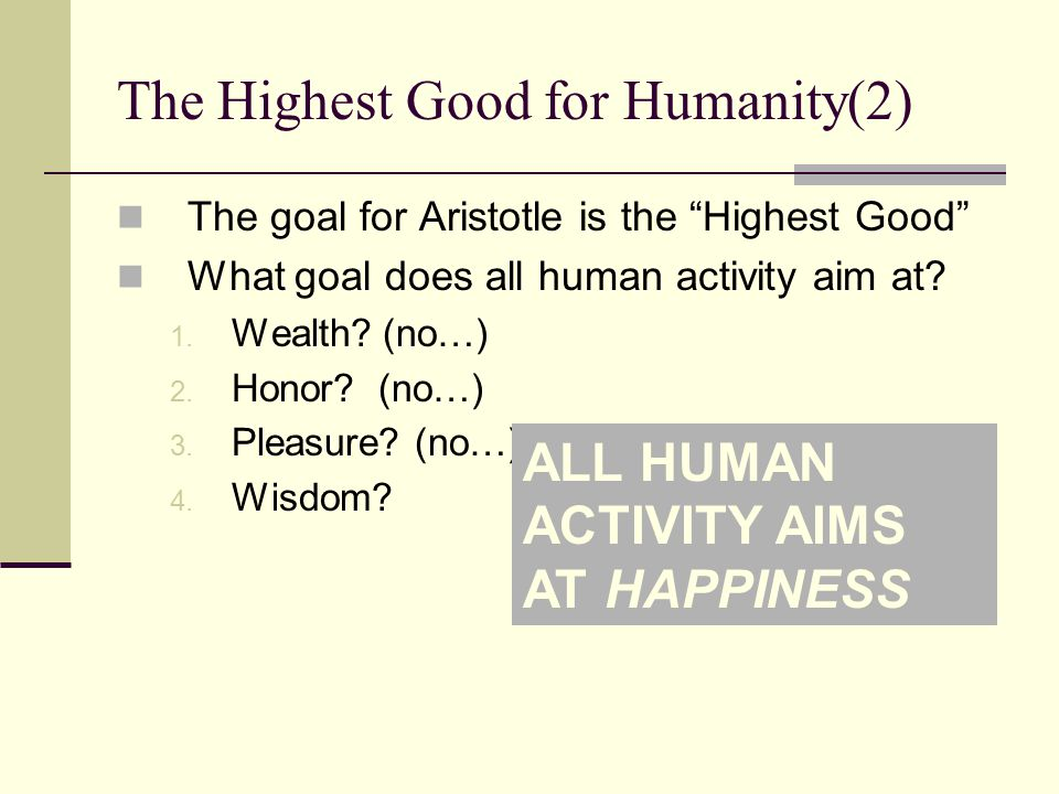 "The Highest Good for Humanity(2) The goal for Aristotle is the ""Highest Good"" What goal does all human activity aim at? 1. Wealth? (no…) 2. Honor? (no"