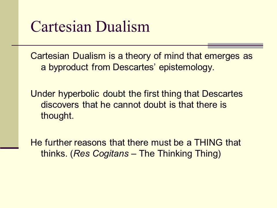 Cartesian Dualism Cartesian Dualism is a theory of mind that emerges as a byproduct from Descartes' epistemology. Under hyperbolic doubt the first thi