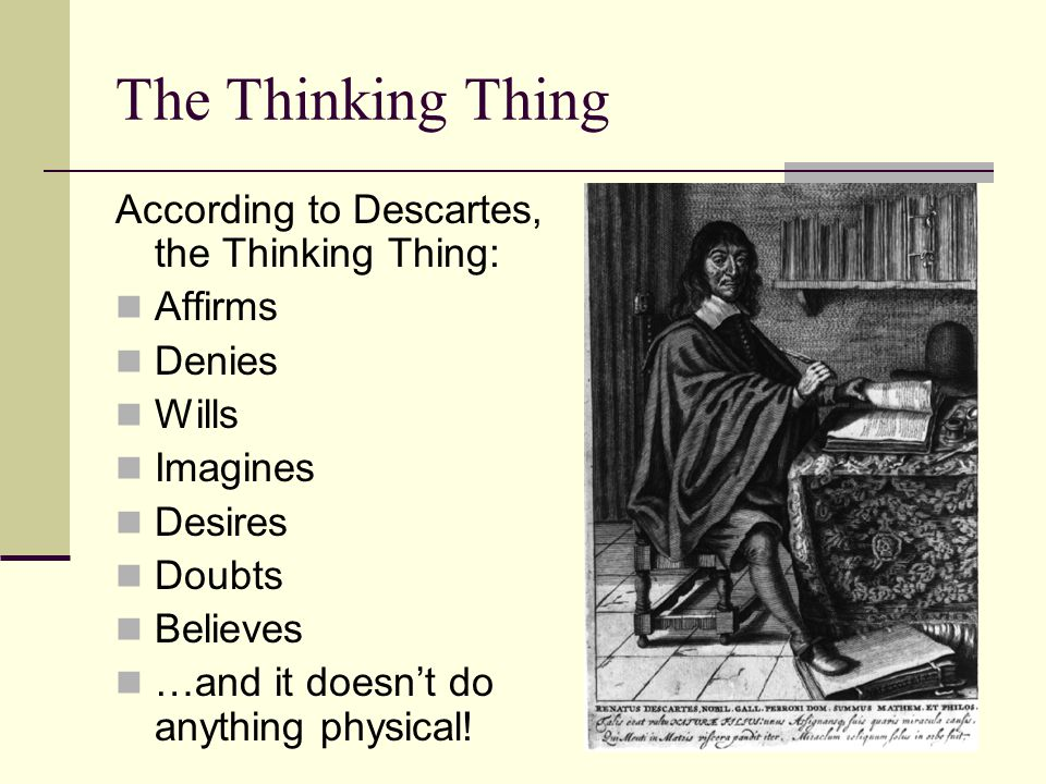 The Thinking Thing According to Descartes, the Thinking Thing: Affirms Denies Wills Imagines Desires Doubts Believes …and it doesn't do anything physi