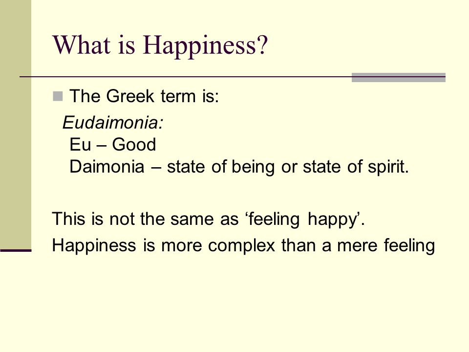 What is Happiness? The Greek term is: Eudaimonia: Eu – Good Daimonia – state of being or state of spirit. This is not the same as 'feeling happy'. Hap