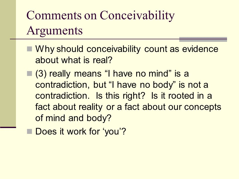 "Comments on Conceivability Arguments Why should conceivability count as evidence about what is real? (3) really means ""I have no mind"" is a contradict"