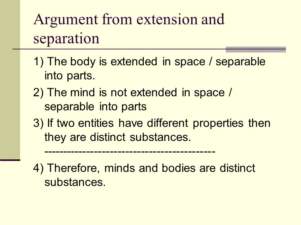 Argument from extension and separation 1) The body is extended in space / separable into parts. 2) The mind is not extended in space / separable into