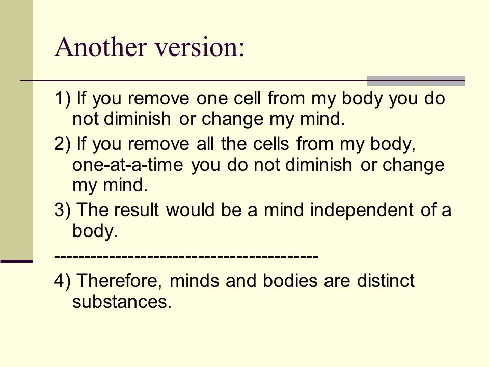 Another version: 1) If you remove one cell from my body you do not diminish or change my mind. 2) If you remove all the cells from my body, one-at-a-t