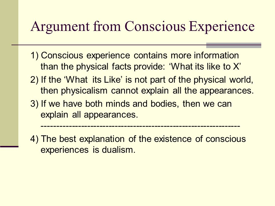 Argument from Conscious Experience 1) Conscious experience contains more information than the physical facts provide: 'What its like to X' 2) If the '