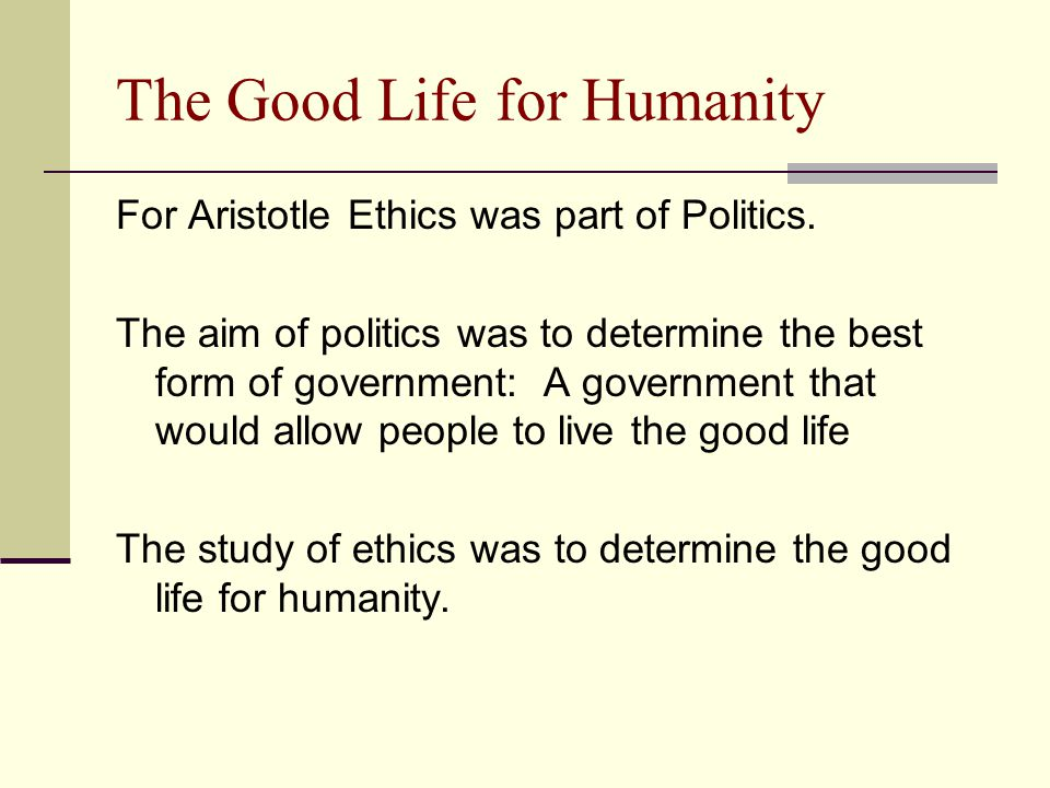 The Good Life for Humanity For Aristotle Ethics was part of Politics. The aim of politics was to determine the best form of government: A government t