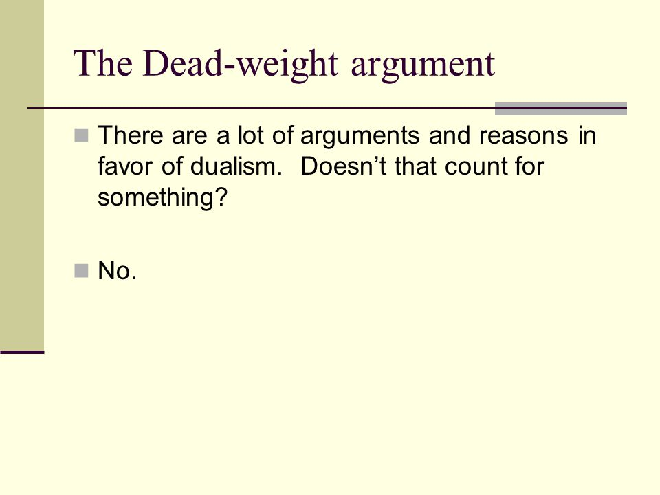 The Dead-weight argument There are a lot of arguments and reasons in favor of dualism. Doesn't that count for something? No.