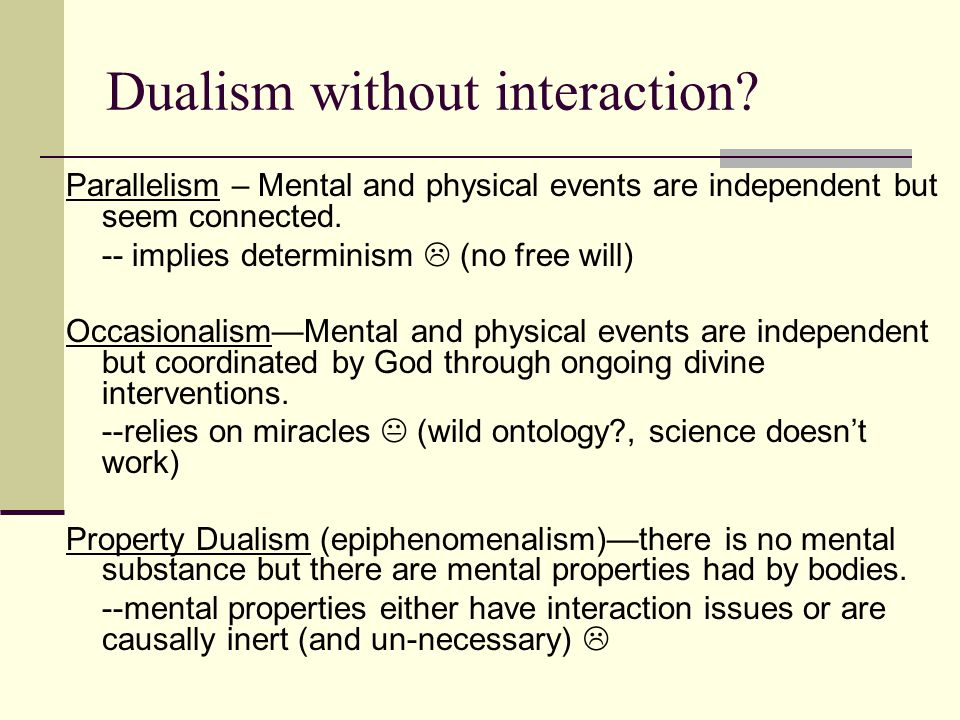Dualism without interaction? Parallelism – Mental and physical events are independent but seem connected. -- implies determinism  (no free will) Occa