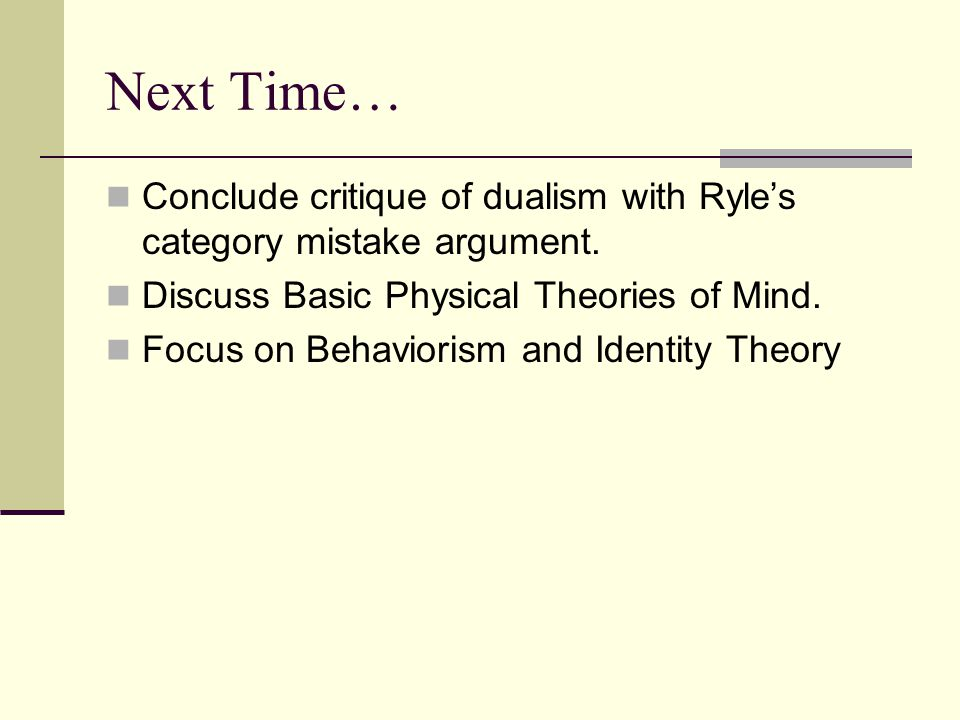 Next Time… Conclude critique of dualism with Ryle's category mistake argument. Discuss Basic Physical Theories of Mind. Focus on Behaviorism and Ident