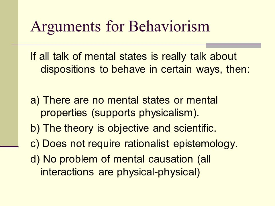 Arguments for Behaviorism If all talk of mental states is really talk about dispositions to behave in certain ways, then: a) There are no mental state