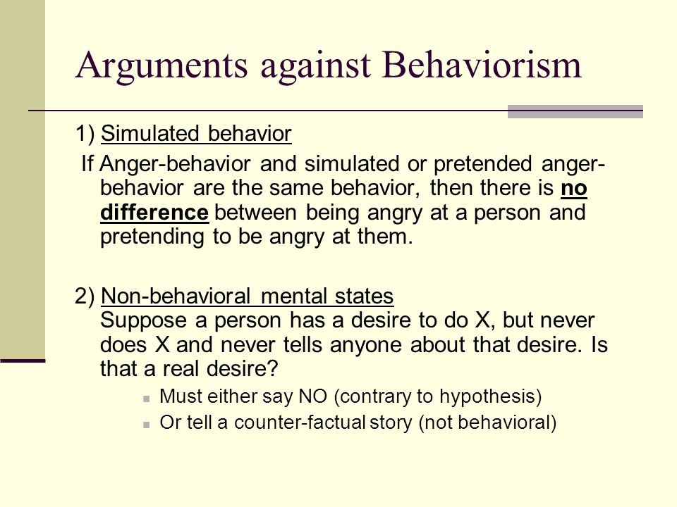 Arguments against Behaviorism 1) Simulated behavior If Anger-behavior and simulated or pretended anger- behavior are the same behavior, then there is
