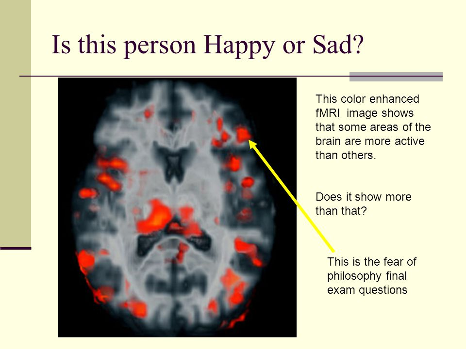 Is this person Happy or Sad? This color enhanced fMRI image shows that some areas of the brain are more active than others. Does it show more than tha