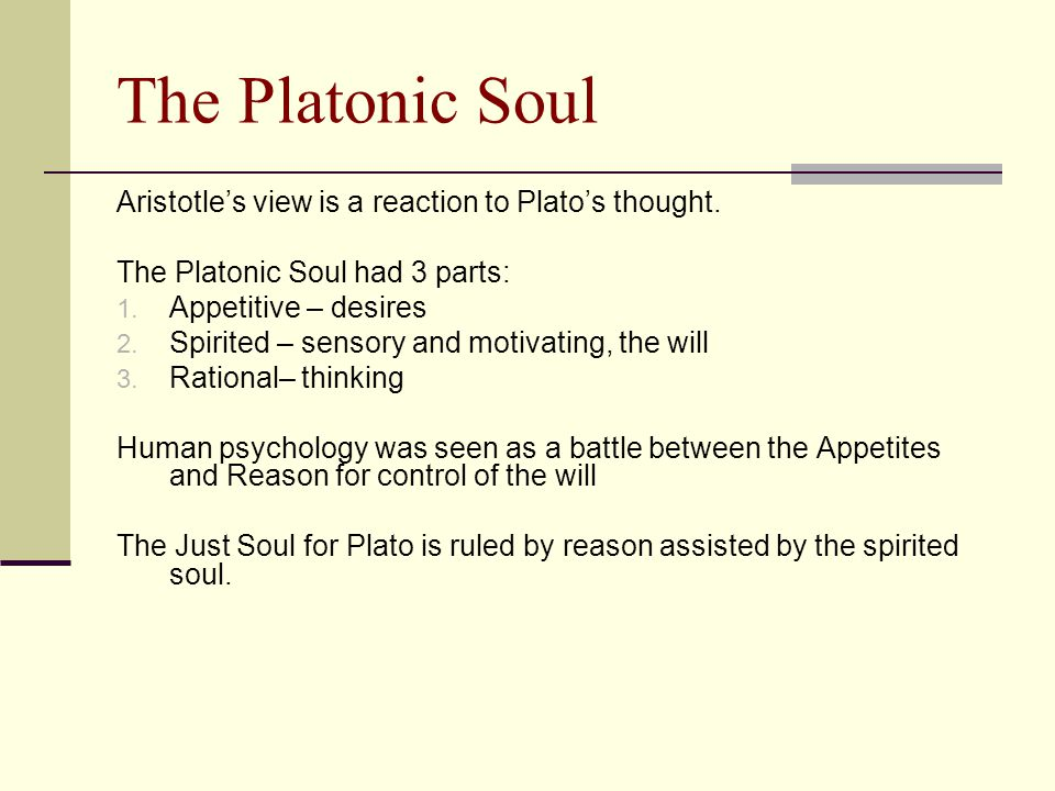 The Platonic Soul Aristotle's view is a reaction to Plato's thought. The Platonic Soul had 3 parts: 1. Appetitive – desires 2. Spirited – sensory and