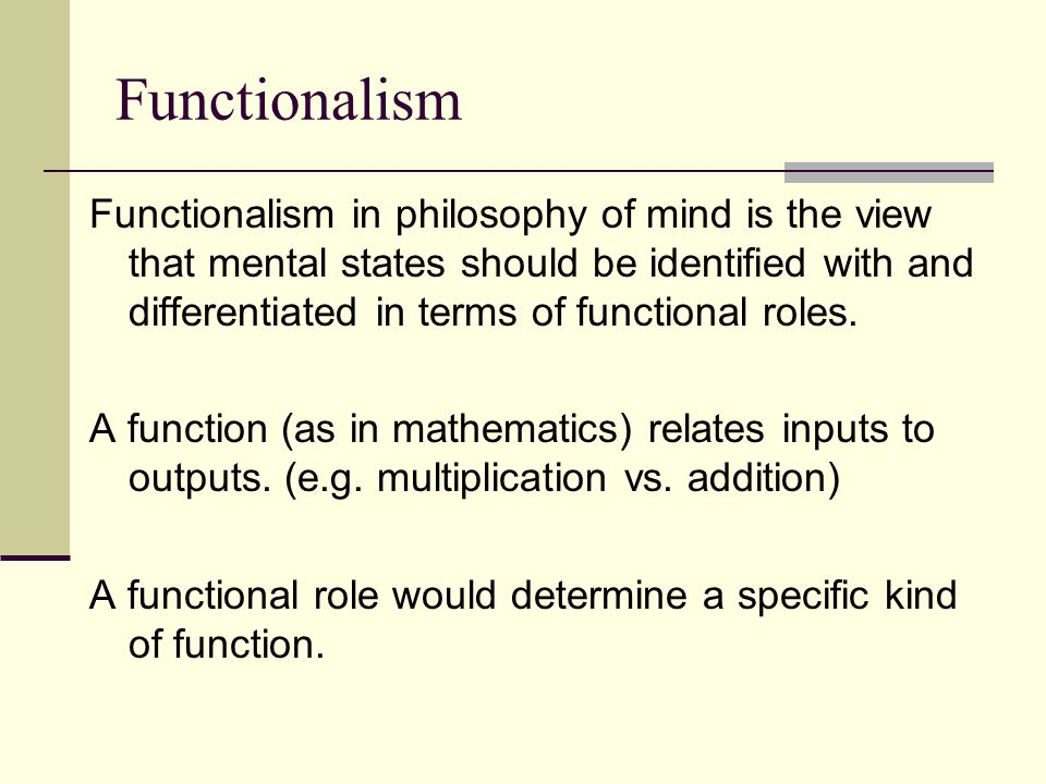 Functionalism Functionalism in philosophy of mind is the view that mental states should be identified with and differentiated in terms of functional r