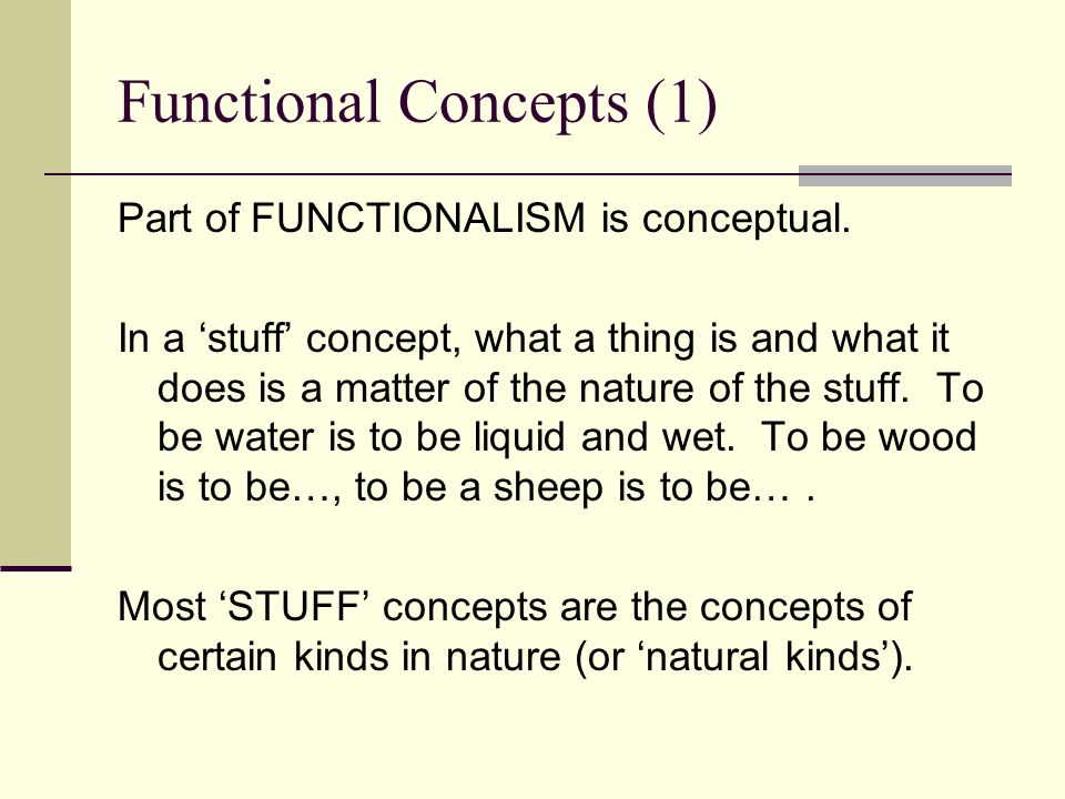 Functional Concepts (1) Part of FUNCTIONALISM is conceptual. In a 'stuff' concept, what a thing is and what it does is a matter of the nature of the s