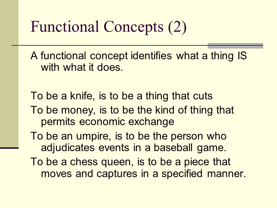 Functional Concepts (2) A functional concept identifies what a thing IS with what it does. To be a knife, is to be a thing that cuts To be money, is t