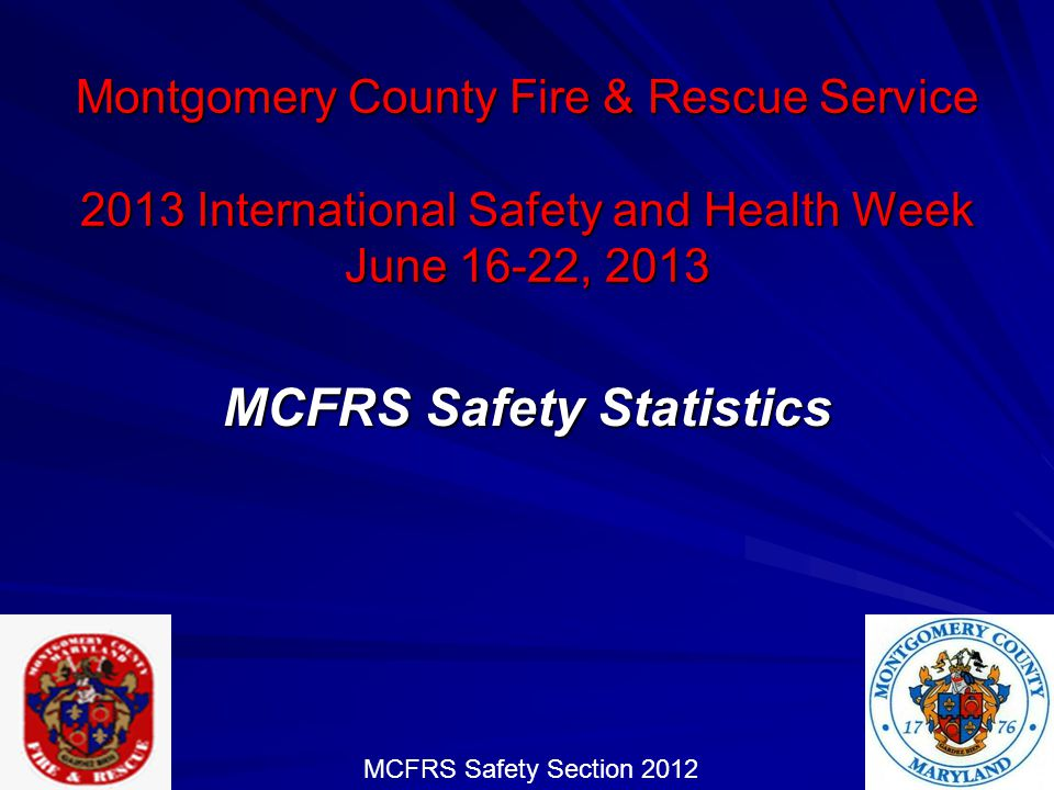 MCFRS Safety Section 2013 Safety and Health Week National Injury Statistics 2005 – 80,100 estimated US Firefighter injuries 2006 – 83,400 estimated US Firefighter injuries 2007 - 80,100 estimated US Firefighter injuries 2008 – 79,700 estimated US Firefighter injuries 2009 – 78,150 estimated US Firefighter injuries 2010 – 71,875 estimated US Firefighter injuries 2011 – 70,090 estimated US Firefighter injuries