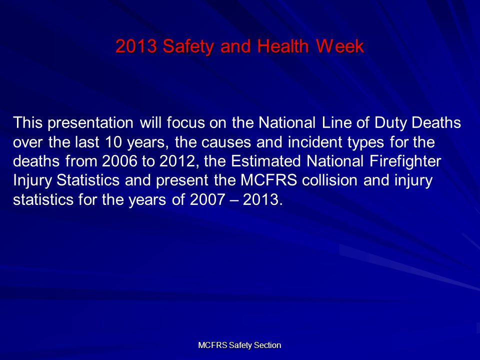 MCFRS Safety Section 2013 Safety and Health Week 2007 Injuries – 582 Total 16% increase Nature of Injury Sprain/StrainBruise/ContusionCut/Scratch/LacerationOtherContagious/InfectiousFracture Thermal burn Foreign Object Cardiac related Injuries by Task EMS Incidents Firefighting Incidents Physical Fitness Activity Training Activity Service Activities (other) Maintenance Bldg/Equip Other Moving to/from on foot Responding to incident