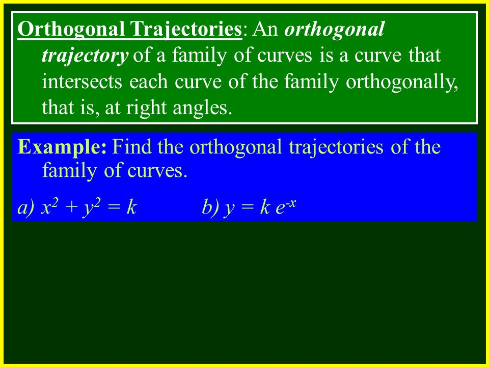 Orthogonal Trajectories: An orthogonal trajectory of a family of curves is a curve that intersects each curve of the family orthogonally, that is, at right angles.