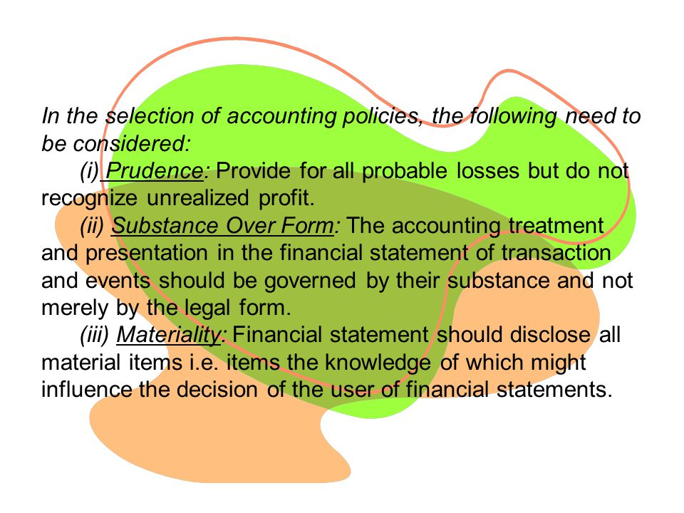 In the selection of accounting policies, the following need to be considered: (i) Prudence: Provide for all probable losses but do not recognize unrealized profit.