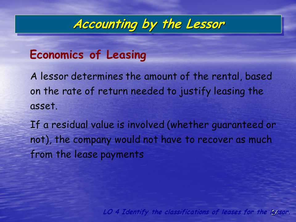 24 A lessor determines the amount of the rental, based on the rate of return needed to justify leasing the asset. If a residual value is involved (whe
