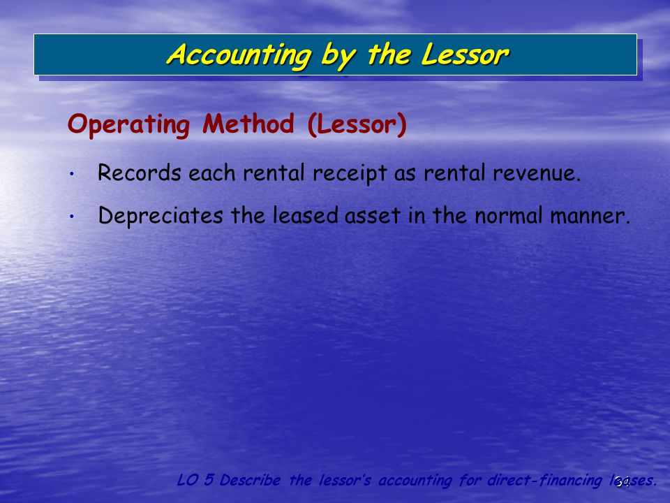 34 Records each rental receipt as rental revenue. Depreciates the leased asset in the normal manner. Operating Method (Lessor) Accounting by the Lesso