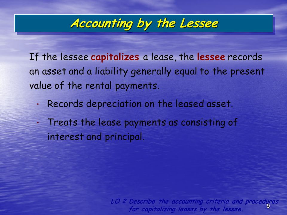 9 If the lessee capitalizes a lease, the lessee records an asset and a liability generally equal to the present value of the rental payments. Records
